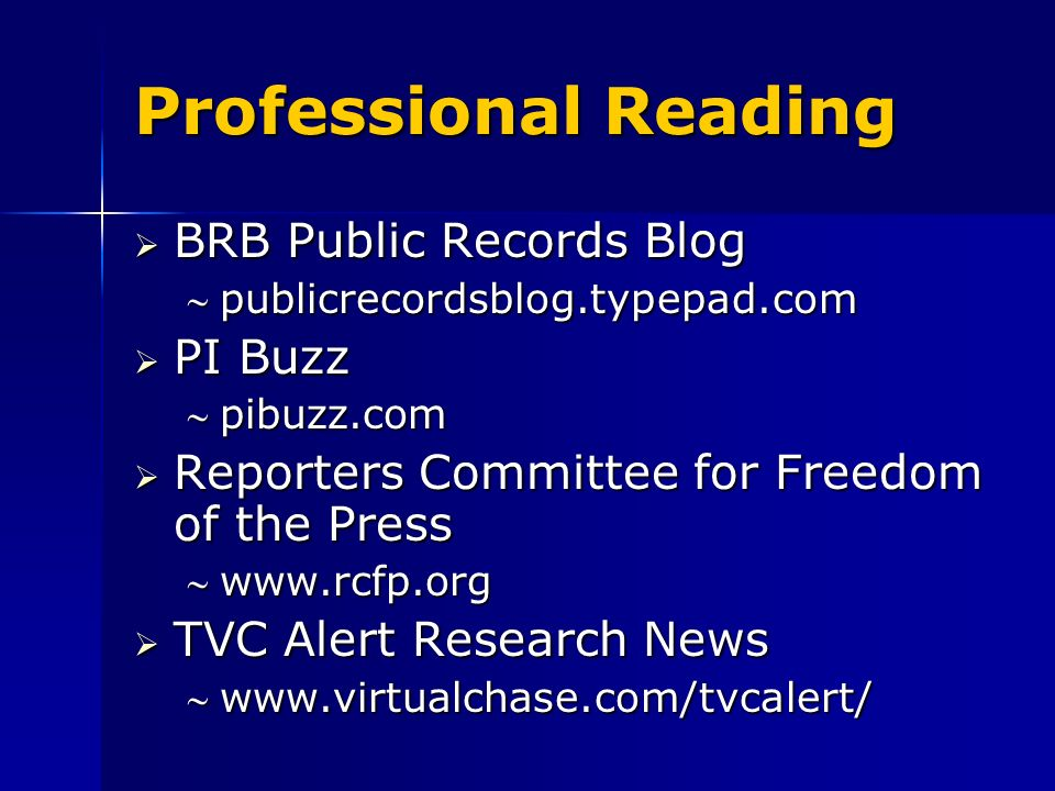 Professional Reading BRB Public Records Blog BRB Public Records Blog publicrecordsblog.typepad.compublicrecordsblog.typepad.com PI Buzz PI Buzz pibuzz.compibuzz.com Reporters Committee for Freedom of the Press Reporters Committee for Freedom of the Press www.rcfp.orgwww.rcfp.org TVC Alert Research News TVC Alert Research News www.virtualchase.com/tvcalert/www.virtualchase.com/tvcalert/