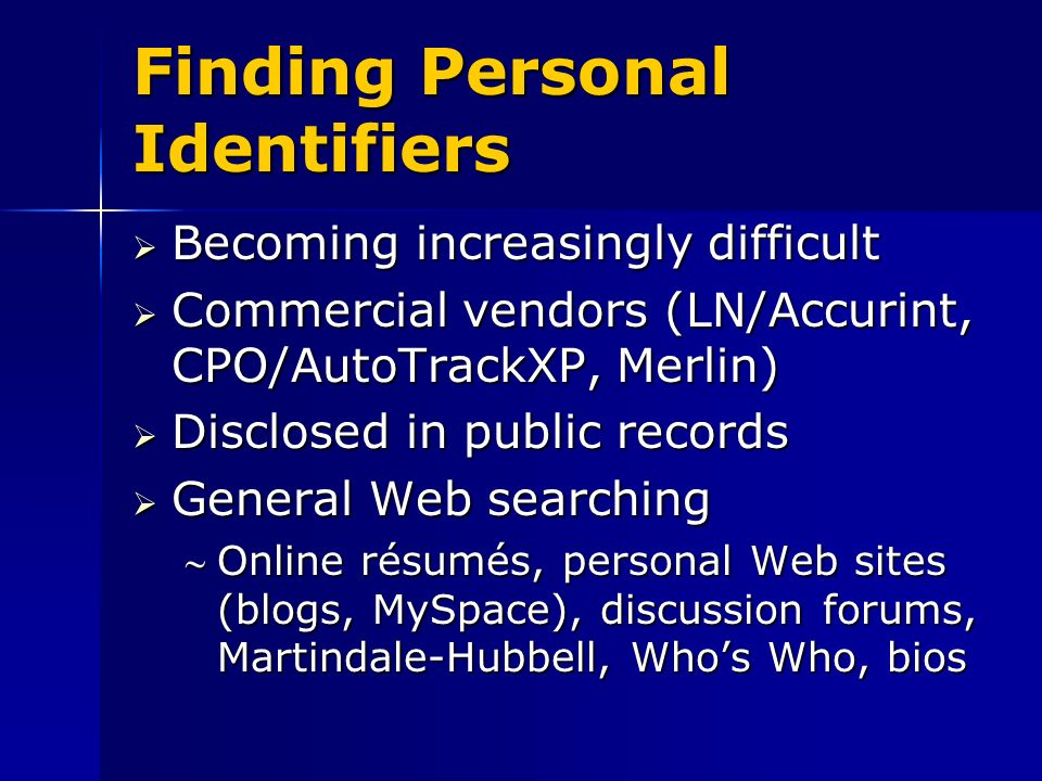 Finding Personal Identifiers Becoming increasingly difficult Becoming increasingly difficult Commercial vendors (LN/Accurint, CPO/AutoTrackXP, Merlin) Commercial vendors (LN/Accurint, CPO/AutoTrackXP, Merlin) Disclosed in public records Disclosed in public records General Web searching General Web searching Online résumés, personal Web sites (blogs, MySpace), discussion forums, Martindale-Hubbell, Whos Who, biosOnline résumés, personal Web sites (blogs, MySpace), discussion forums, Martindale-Hubbell, Whos Who, bios