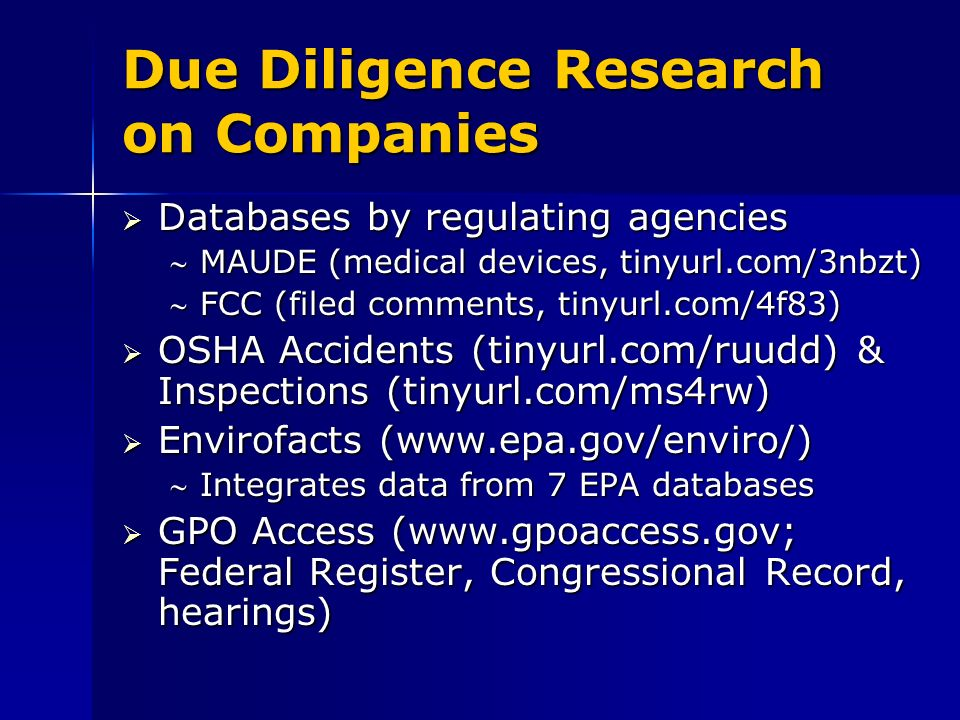Due Diligence Research on Companies Databases by regulating agencies Databases by regulating agencies MAUDE (medical devices, tinyurl.com/3nbzt)MAUDE (medical devices, tinyurl.com/3nbzt) FCC (filed comments, tinyurl.com/4f83)FCC (filed comments, tinyurl.com/4f83) OSHA Accidents (tinyurl.com/ruudd) & Inspections (tinyurl.com/ms4rw) OSHA Accidents (tinyurl.com/ruudd) & Inspections (tinyurl.com/ms4rw) Envirofacts (www.epa.gov/enviro/) Envirofacts (www.epa.gov/enviro/) Integrates data from 7 EPA databasesIntegrates data from 7 EPA databases GPO Access (www.gpoaccess.gov; Federal Register, Congressional Record, hearings) GPO Access (www.gpoaccess.gov; Federal Register, Congressional Record, hearings)