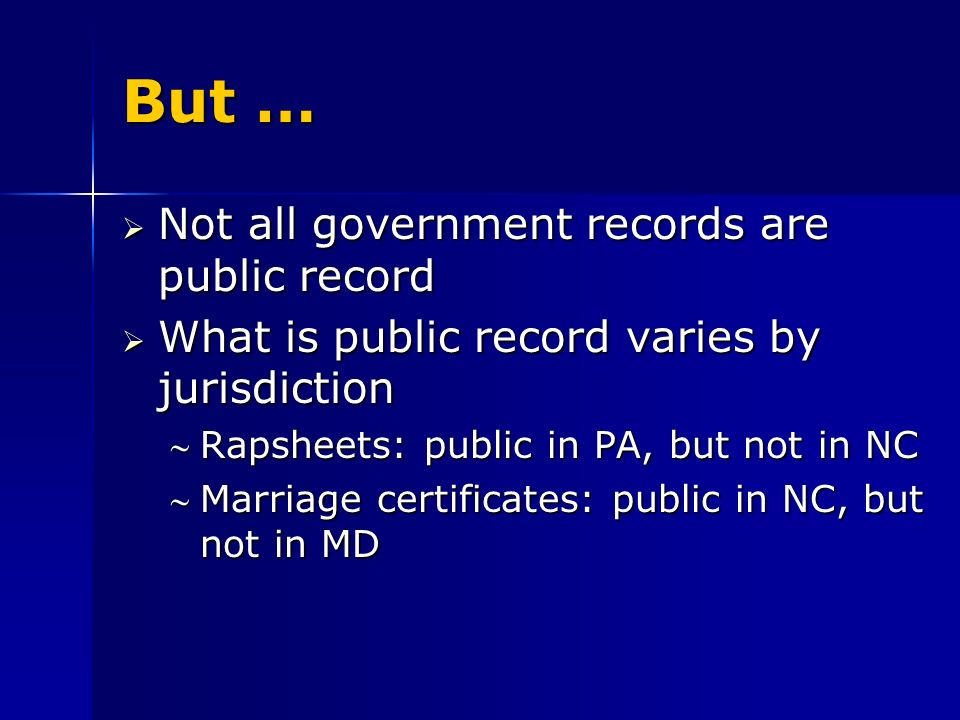 But … Not all government records are public record Not all government records are public record What is public record varies by jurisdiction What is public record varies by jurisdiction Rapsheets: public in PA, but not in NCRapsheets: public in PA, but not in NC Marriage certificates: public in NC, but not in MDMarriage certificates: public in NC, but not in MD