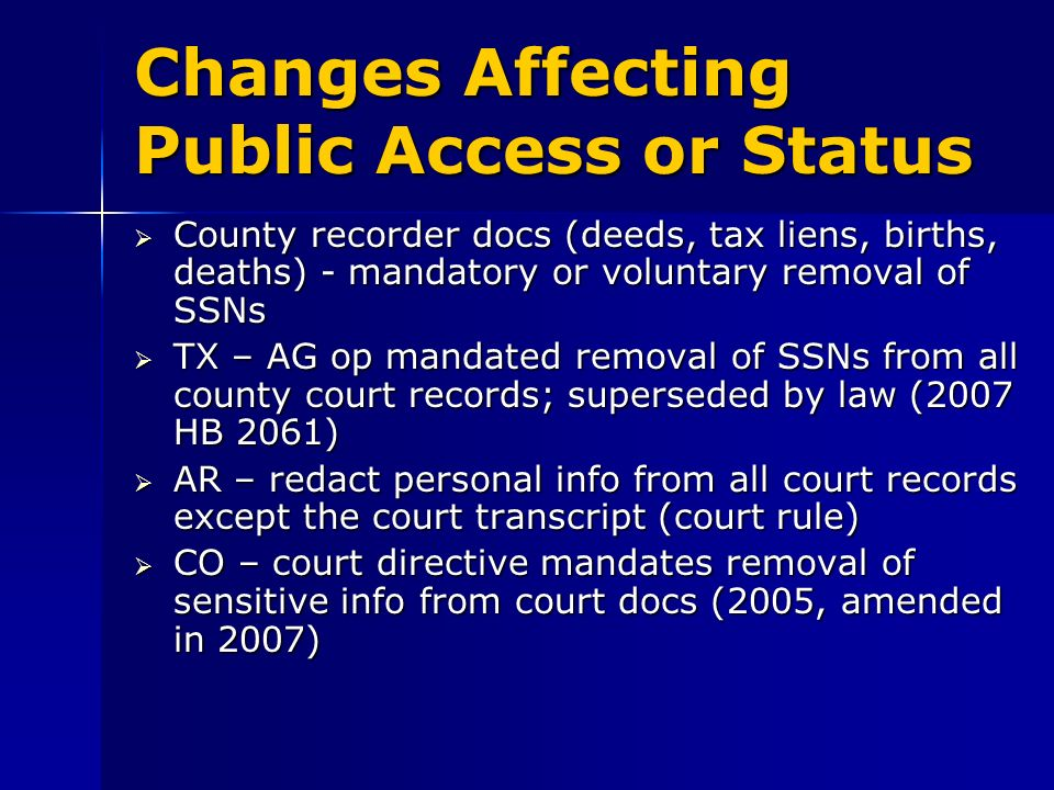 Changes Affecting Public Access or Status County recorder docs (deeds, tax liens, births, deaths) - mandatory or voluntary removal of SSNs County recorder docs (deeds, tax liens, births, deaths) - mandatory or voluntary removal of SSNs TX – AG op mandated removal of SSNs from all county court records; superseded by law (2007 HB 2061) TX – AG op mandated removal of SSNs from all county court records; superseded by law (2007 HB 2061) AR – redact personal info from all court records except the court transcript (court rule) AR – redact personal info from all court records except the court transcript (court rule) CO – court directive mandates removal of sensitive info from court docs (2005, amended in 2007) CO – court directive mandates removal of sensitive info from court docs (2005, amended in 2007)