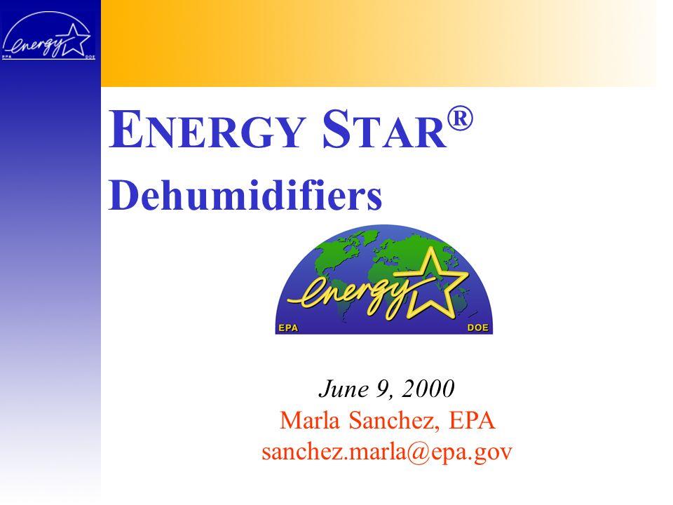 E NERGY S TAR ® June 9, 2000 Marla Sanchez, EPA sanchez.marla@epa.gov Dehumidifiers