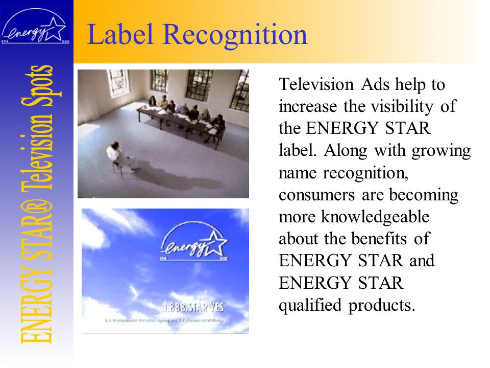Label Recognition Television Ads help to increase the visibility of the ENERGY STAR label. Along with growing name recognition, consumers are becoming