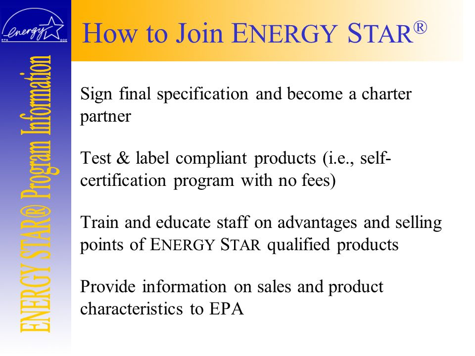 How to Join E NERGY S TAR ® Sign final specification and become a charter partner Test & label compliant products (i.e., self- certification program w
