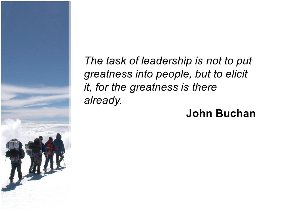 The task of leadership is not to put greatness into people, but to elicit it, for the greatness is there already. John Buchan