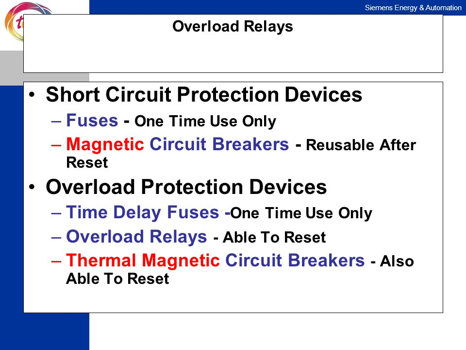 Siemens Energy & Automation Overload Relays Short Circuit Protection Devices –Fuses - One Time Use Only –Magnetic Circuit Breakers - Reusable After Re