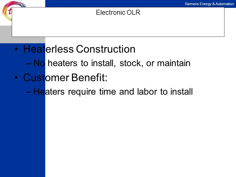 Siemens Energy & Automation Electronic OLR Heaterless Construction –No heaters to install, stock, or maintain Customer Benefit: –Heaters require time