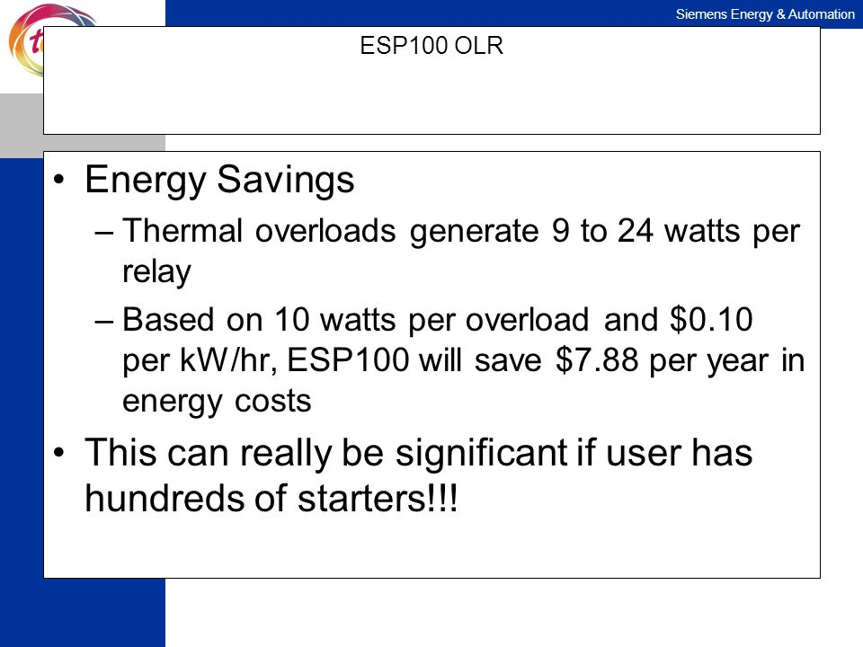 Siemens Energy & Automation ESP100 OLR Energy Savings –Thermal overloads generate 9 to 24 watts per relay –Based on 10 watts per overload and $0.10 pe