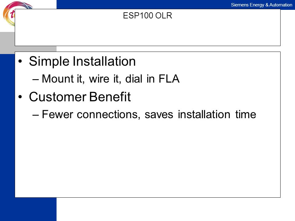 Siemens Energy & Automation ESP100 OLR Simple Installation –Mount it, wire it, dial in FLA Customer Benefit –Fewer connections, saves installation tim