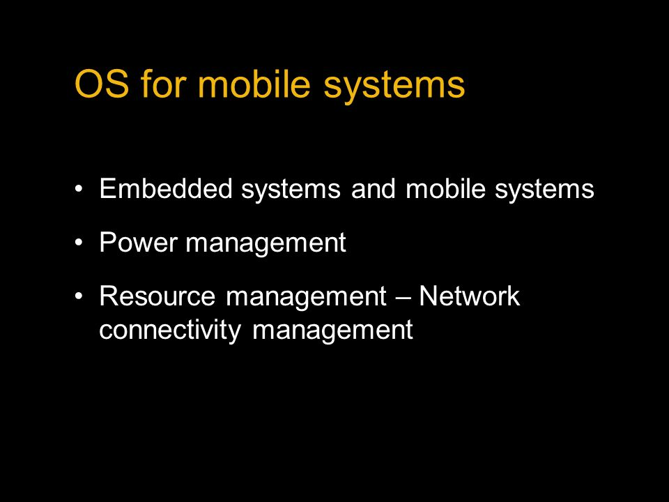 OS for mobile systems Embedded systems and mobile systems Power management Resource management – Network connectivity management