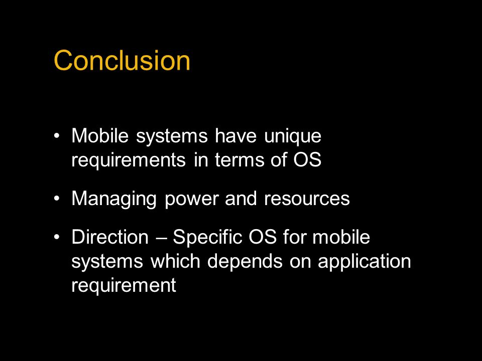 Conclusion Mobile systems have unique requirements in terms of OS Managing power and resources Direction – Specific OS for mobile systems which depends on application requirement