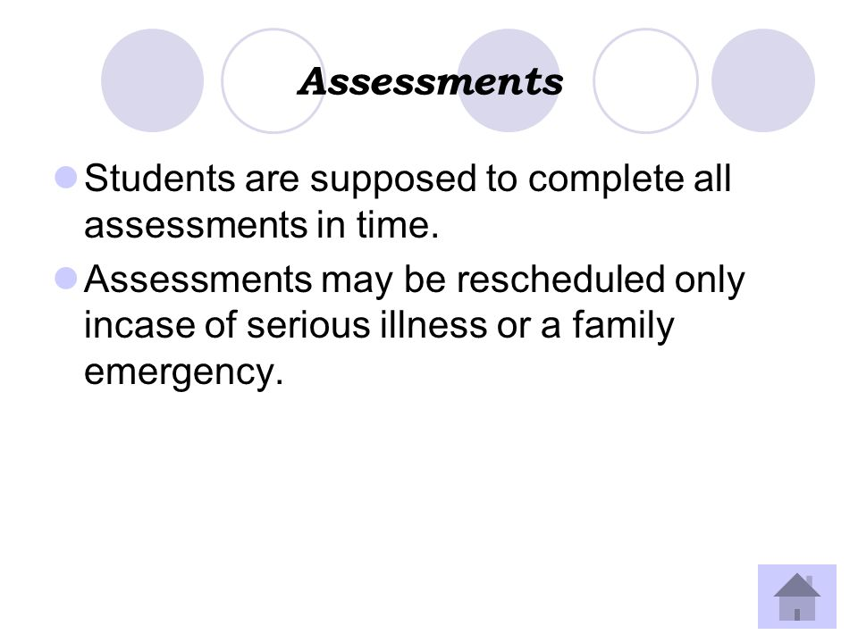 Assessments Students are supposed to complete all assessments in time. Assessments may be rescheduled only incase of serious illness or a family emerg
