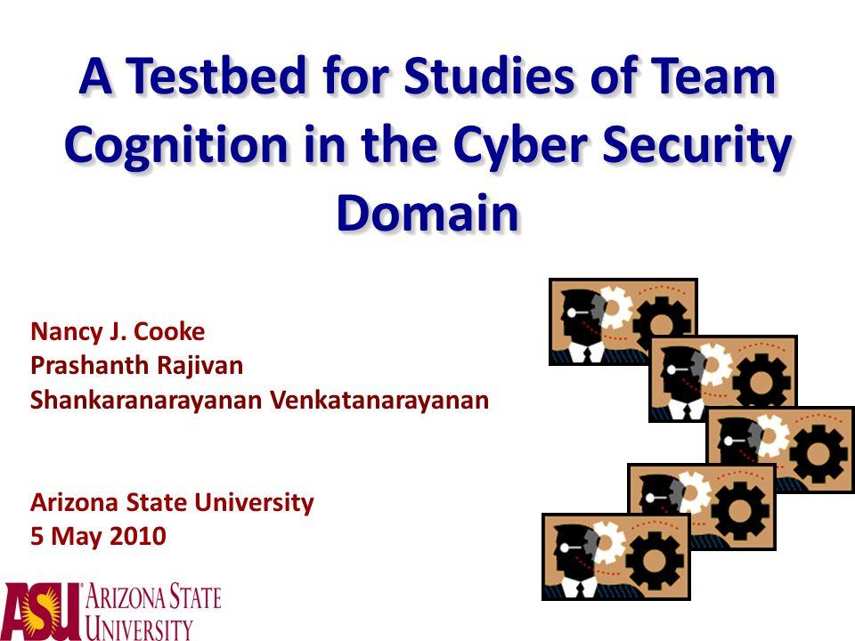 A Testbed for Studies of Team Cognition in the Cyber Security Domain Nancy J. Cooke Prashanth Rajivan Shankaranarayanan Venkatanarayanan Arizona State