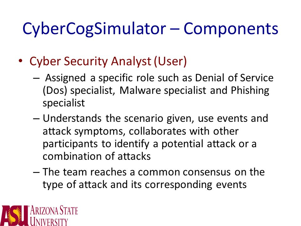 CyberCogSimulator – Components Cyber Security Analyst (User) – Assigned a specific role such as Denial of Service (Dos) specialist, Malware specialist