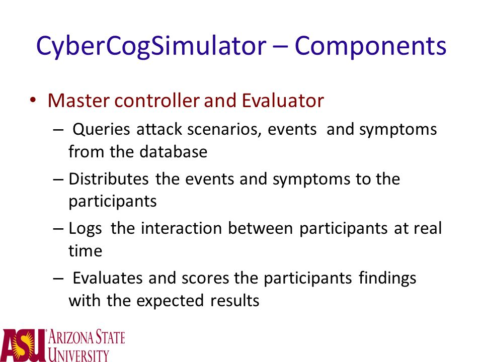 CyberCogSimulator – Components Master controller and Evaluator – Queries attack scenarios, events and symptoms from the database – Distributes the eve