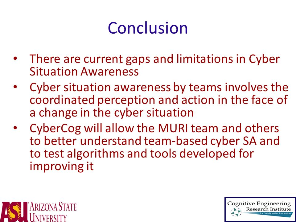 Conclusion There are current gaps and limitations in Cyber Situation Awareness Cyber situation awareness by teams involves the coordinated perception