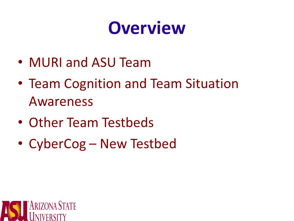Overview MURI and ASU Team Team Cognition and Team Situation Awareness Other Team Testbeds CyberCog – New Testbed