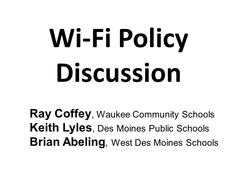 Wi-Fi Policy Discussion Ray Coffey, Waukee Community Schools Keith Lyles, Des Moines Public Schools Brian Abeling, West Des Moines Schools
