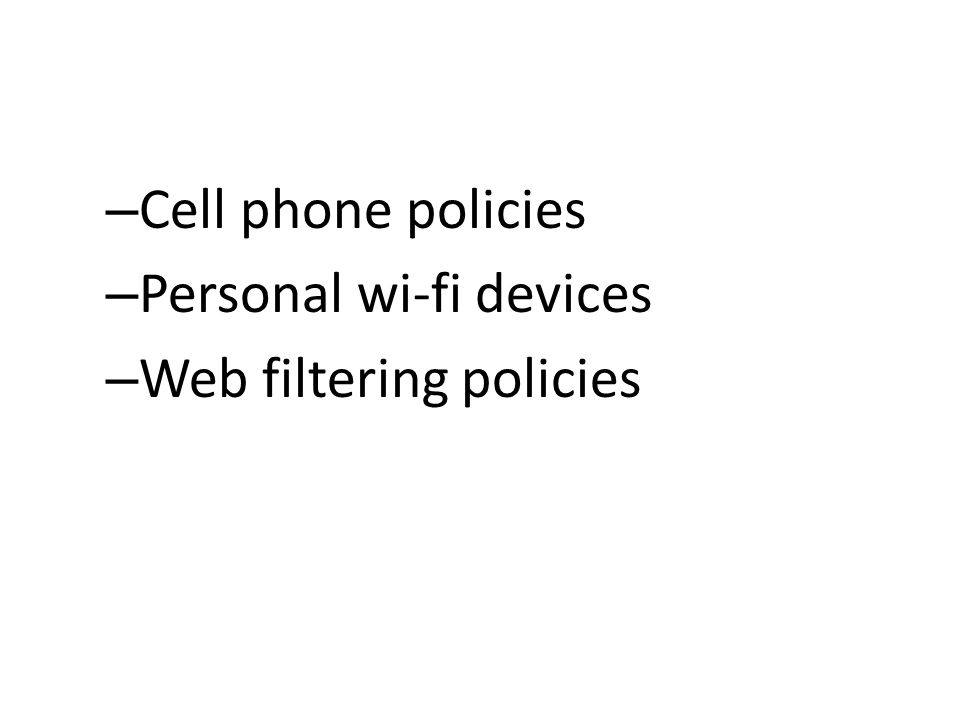 – Cell phone policies – Personal wi-fi devices – Web filtering policies