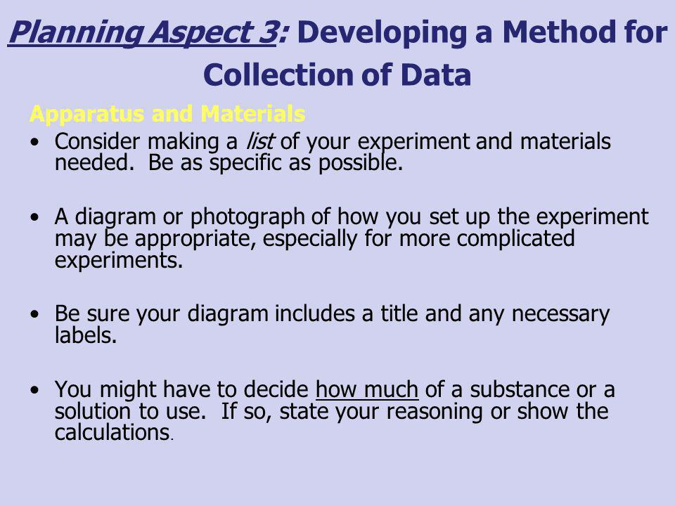 Planning Aspect 3: Developing a Method for Collection of Data Apparatus and Materials Consider making a list of your experiment and materials needed.