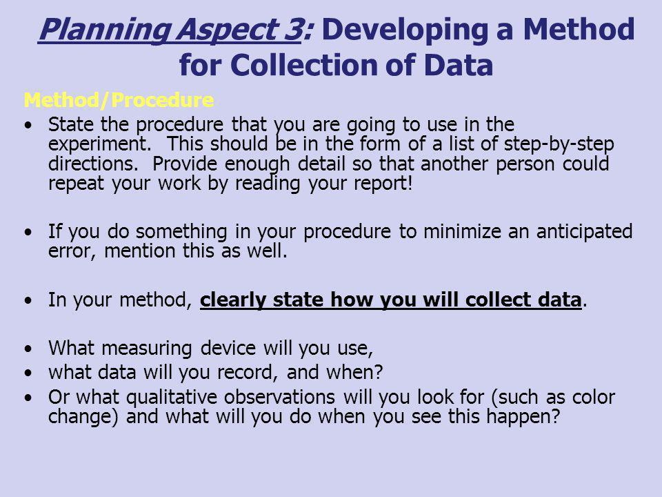 Planning Aspect 3: Developing a Method for Collection of Data Method/Procedure State the procedure that you are going to use in the experiment. This s