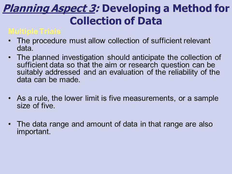 Planning Aspect 3: Developing a Method for Collection of Data Multiple Trials The procedure must allow collection of sufficient relevant data. The pla