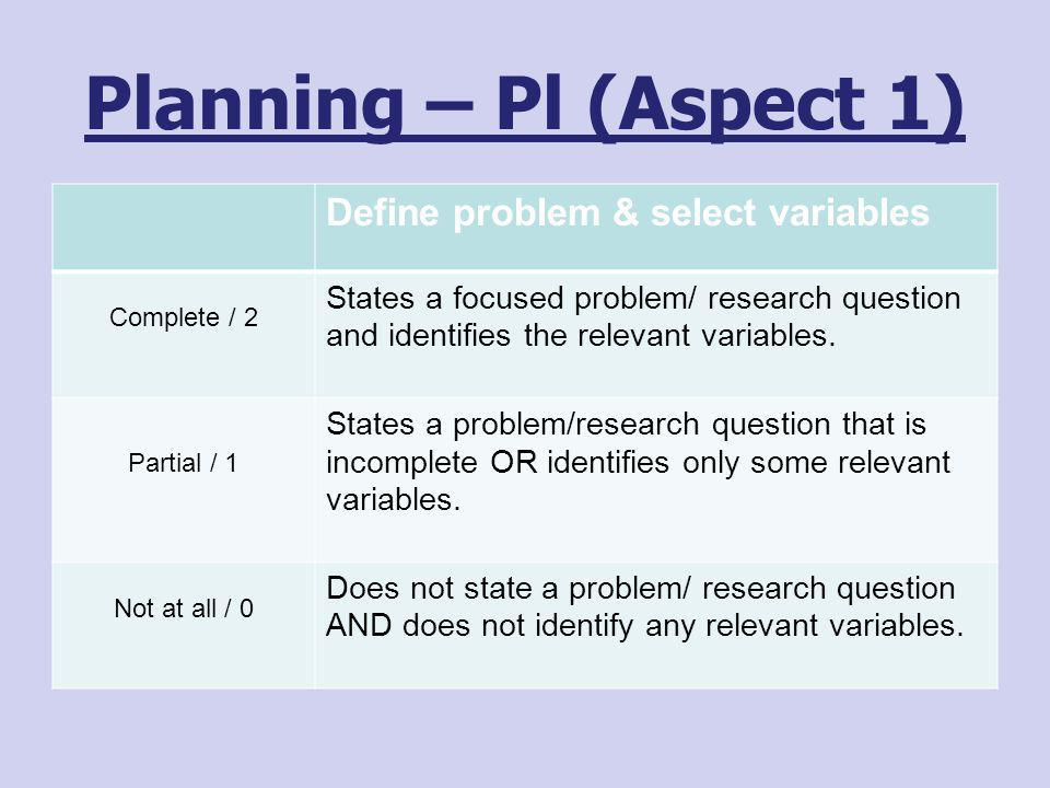 Planning – Pl (Aspect 1) Define problem & select variables Complete / 2 States a focused problem/ research question and identifies the relevant variab