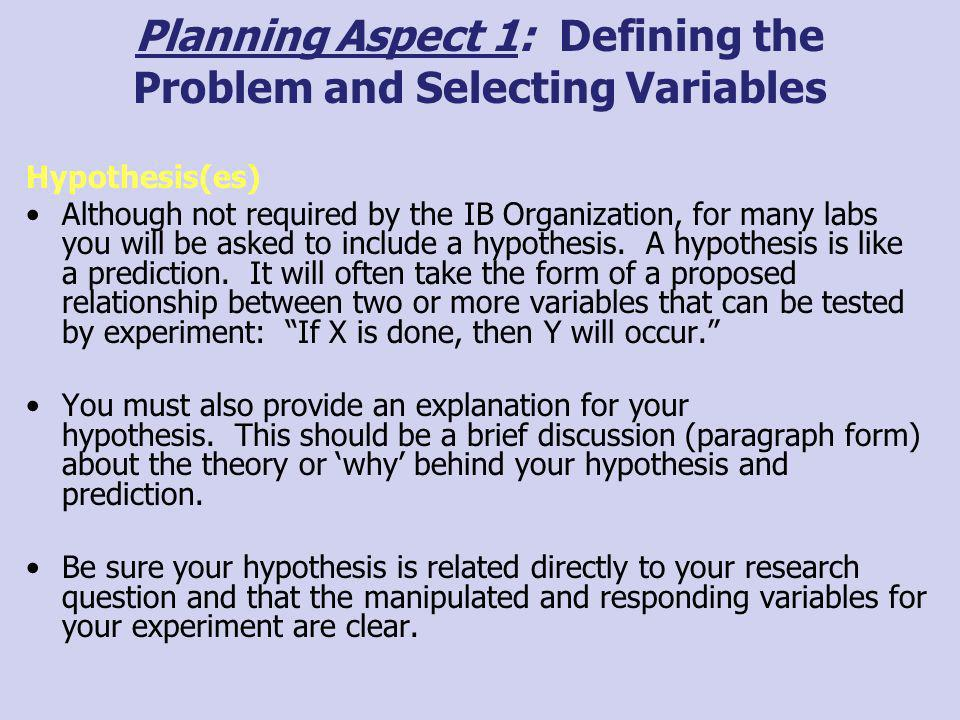 Planning Aspect 1: Defining the Problem and Selecting Variables Hypothesis(es) Although not required by the IB Organization, for many labs you will be