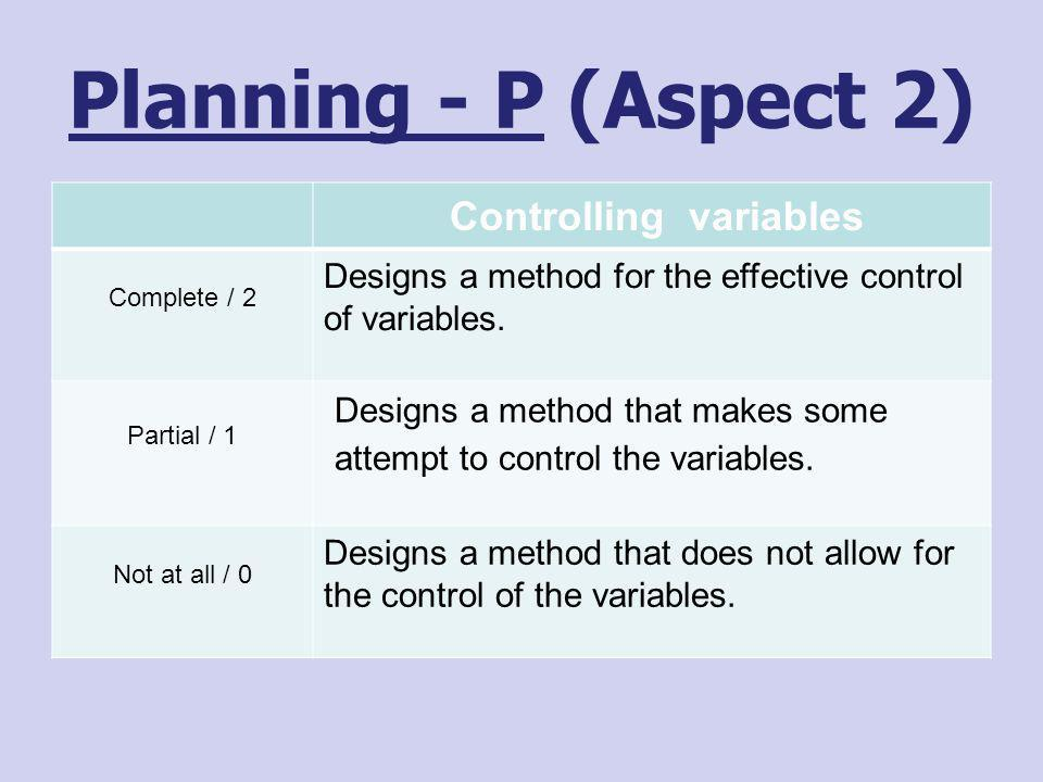 Planning - P (Aspect 2) Controlling variables Complete / 2 Designs a method for the effective control of variables. Partial / 1 Designs a method that