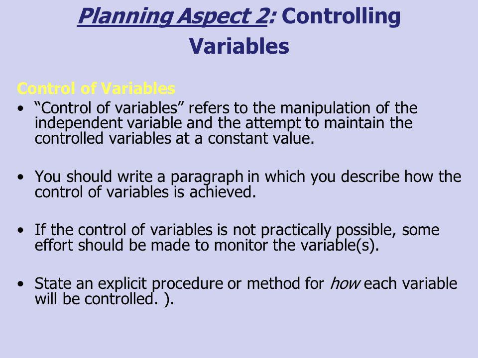 Planning Aspect 2: Controlling Variables Control of Variables Control of variables refers to the manipulation of the independent variable and the atte