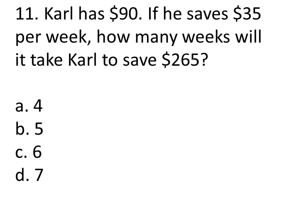 11.Karl has $90. If he saves $35 per week, how many weeks will it take Karl to save $265.