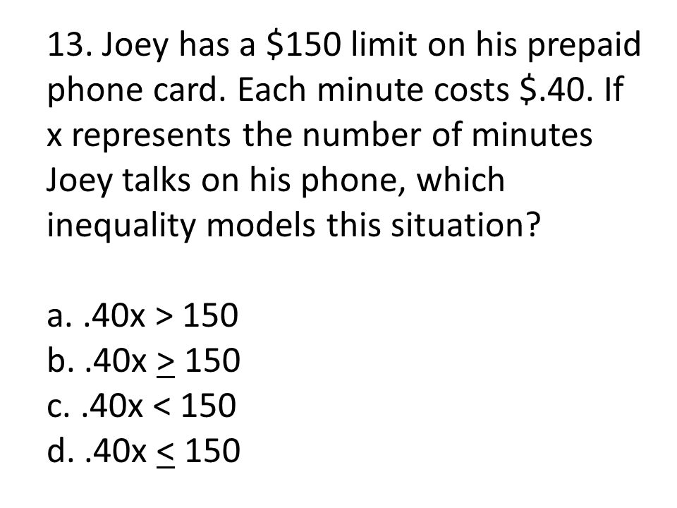 13. Joey has a $150 limit on his prepaid phone card. Each minute costs $.40. If x represents the number of minutes Joey talks on his phone, which ineq