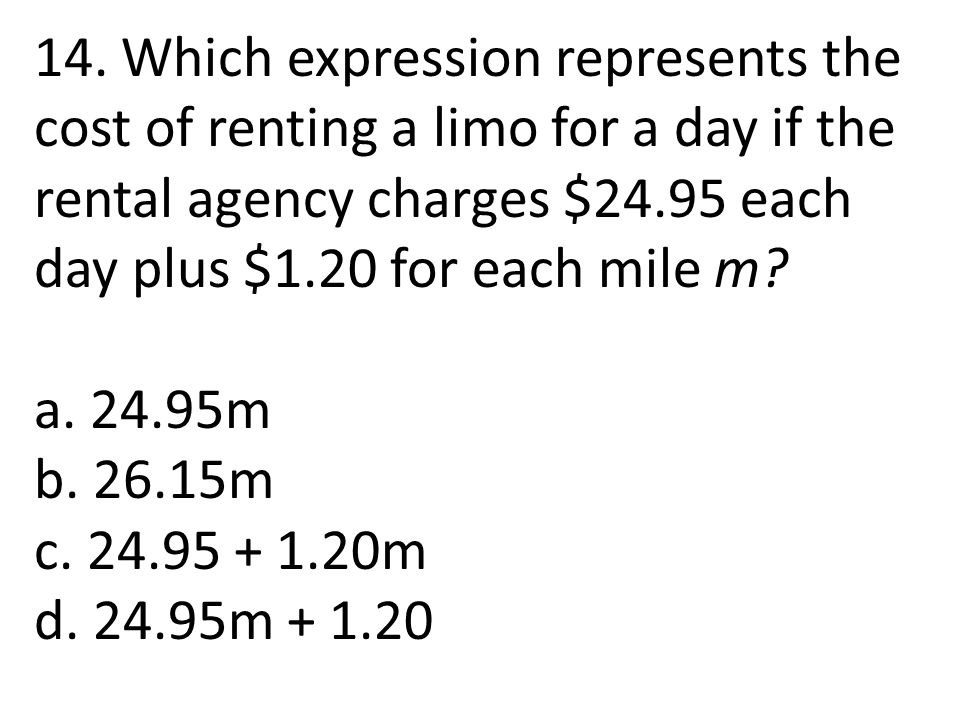 14. Which expression represents the cost of renting a limo for a day if the rental agency charges $24.95 each day plus $1.20 for each mile m? a. 24.95