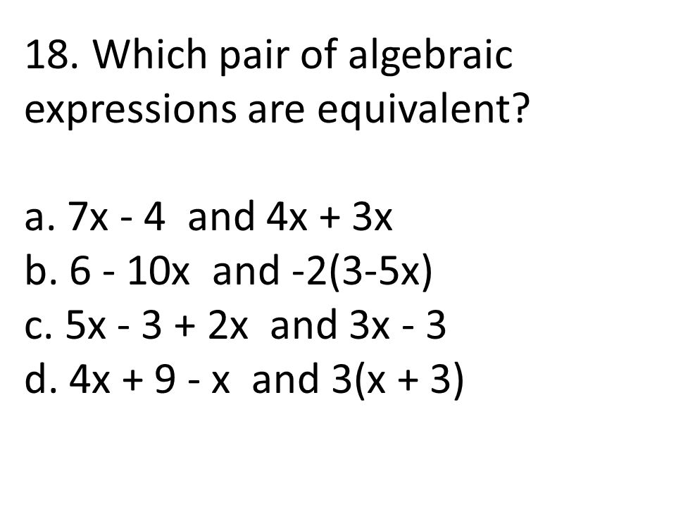 18. Which pair of algebraic expressions are equivalent? a. 7x - 4 and 4x + 3x b. 6 - 10x and -2(3-5x) c. 5x - 3 + 2x and 3x - 3 d. 4x + 9 - x and 3(x