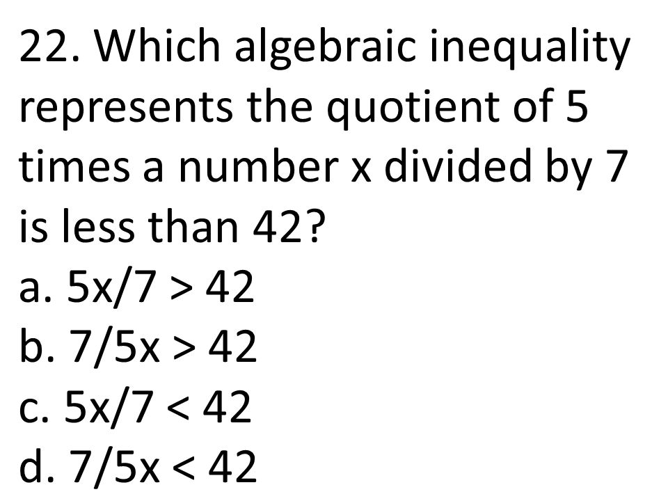 22. Which algebraic inequality represents the quotient of 5 times a number x divided by 7 is less than 42? a. 5x/7 > 42 b. 7/5x > 42 c. 5x/7 < 42 d. 7