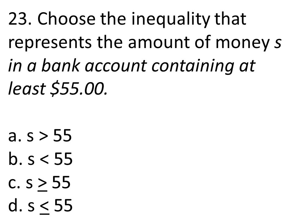 23. Choose the inequality that represents the amount of money s in a bank account containing at least $55.00. a. s > 55 b. s < 55 c. s > 55 d. s < 55