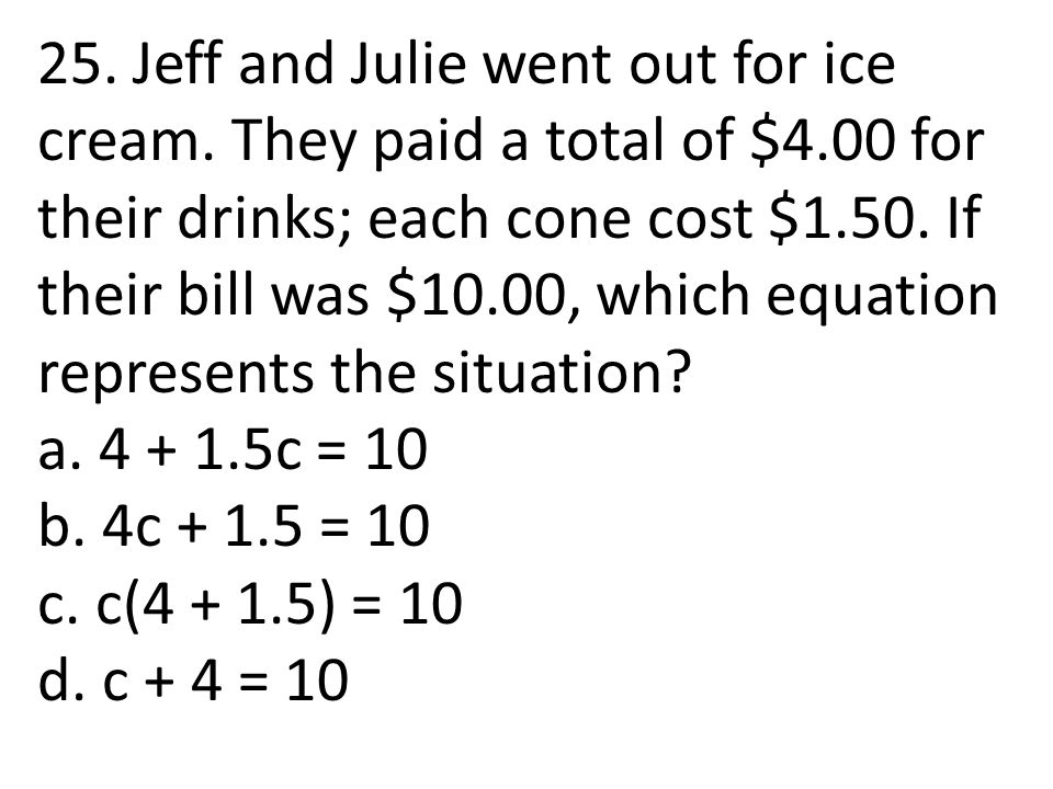 25. Jeff and Julie went out for ice cream. They paid a total of $4.00 for their drinks; each cone cost $1.50. If their bill was $10.00, which equation