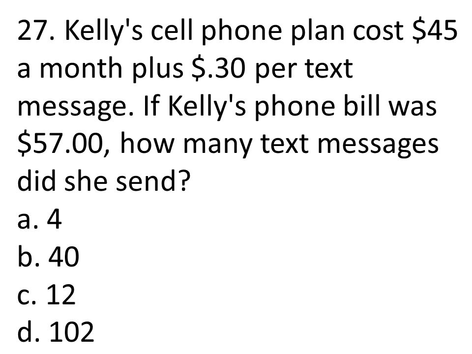 27. Kelly's cell phone plan cost $45 a month plus $.30 per text message. If Kelly's phone bill was $57.00, how many text messages did she send? a. 4 b
