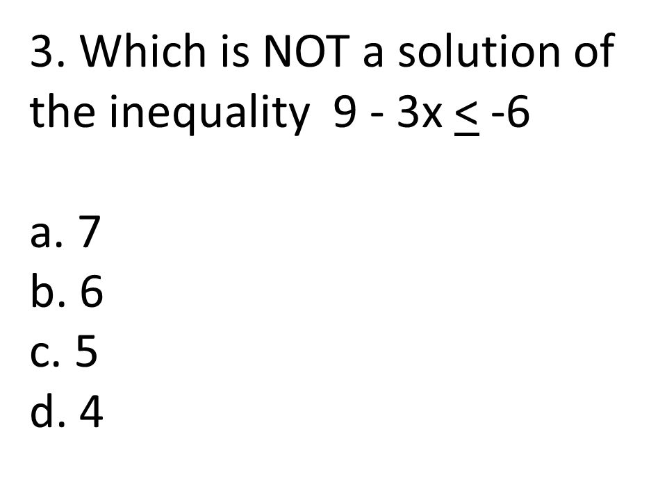 3. Which is NOT a solution of the inequality 9 - 3x < -6 a. 7 b. 6 c. 5 d. 4