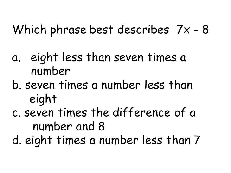 Which phrase best describes 7x - 8 a.eight less than seven times a number b. seven times a number less than eight c. seven times the difference of a n