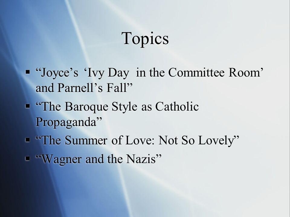 Topics Joyces Ivy Day in the Committee Room and Parnells Fall The Baroque Style as Catholic Propaganda The Summer of Love: Not So Lovely Wagner and the Nazis Joyces Ivy Day in the Committee Room and Parnells Fall The Baroque Style as Catholic Propaganda The Summer of Love: Not So Lovely Wagner and the Nazis