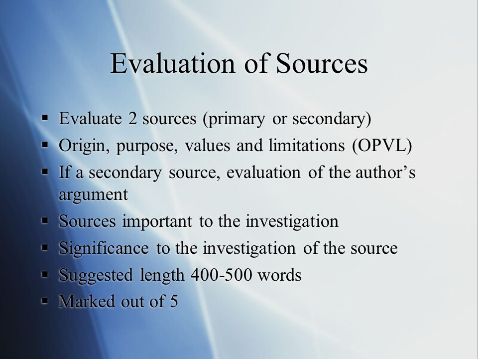 Evaluation of Sources Evaluate 2 sources (primary or secondary) Origin, purpose, values and limitations (OPVL) If a secondary source, evaluation of the authors argument Sources important to the investigation Significance to the investigation of the source Suggested length 400-500 words Marked out of 5 Evaluate 2 sources (primary or secondary) Origin, purpose, values and limitations (OPVL) If a secondary source, evaluation of the authors argument Sources important to the investigation Significance to the investigation of the source Suggested length 400-500 words Marked out of 5