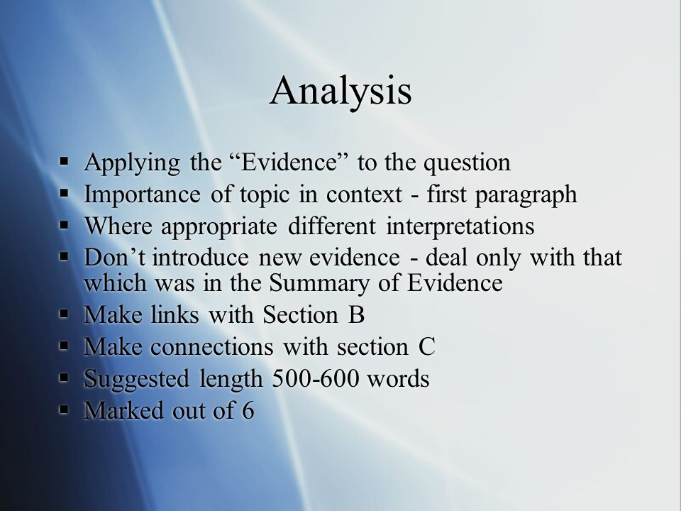 Analysis Applying the Evidence to the question Importance of topic in context - first paragraph Where appropriate different interpretations Dont introduce new evidence - deal only with that which was in the Summary of Evidence Make links with Section B Make connections with section C Suggested length 500-600 words Marked out of 6 Applying the Evidence to the question Importance of topic in context - first paragraph Where appropriate different interpretations Dont introduce new evidence - deal only with that which was in the Summary of Evidence Make links with Section B Make connections with section C Suggested length 500-600 words Marked out of 6
