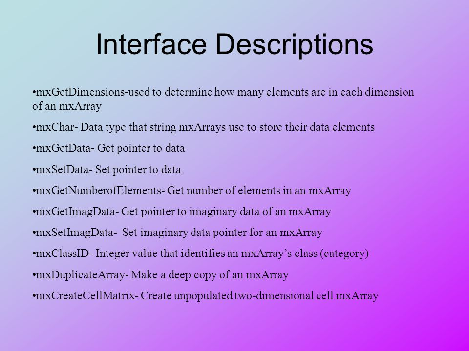 Interface Descriptions mxGetDimensions-used to determine how many elements are in each dimension of an mxArray mxChar- Data type that string mxArrays use to store their data elements mxGetData- Get pointer to data mxSetData- Set pointer to data mxGetNumberofElements- Get number of elements in an mxArray mxGetImagData- Get pointer to imaginary data of an mxArray mxSetImagData- Set imaginary data pointer for an mxArray mxClassID- Integer value that identifies an mxArrays class (category) mxDuplicateArray- Make a deep copy of an mxArray mxCreateCellMatrix- Create unpopulated two-dimensional cell mxArray