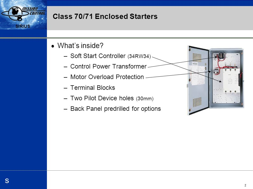 Automation and Drives s SIRIUS 4 s s Class 70/71 Enclosed Starters Class 70 Starter –Non-Combination design >Customer supplies disconnect means –Available Enclosures >N1, N12, N3R, N4, N4X –Options include >Start/Stop, HOA, Pilot lights, & Relays –Custom Engineered Panels >Minimum Order Quantities