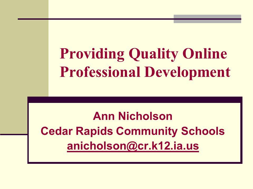 Providing Quality Online Professional Development Ann Nicholson Cedar Rapids Community Schools anicholson@cr.k12.ia.us
