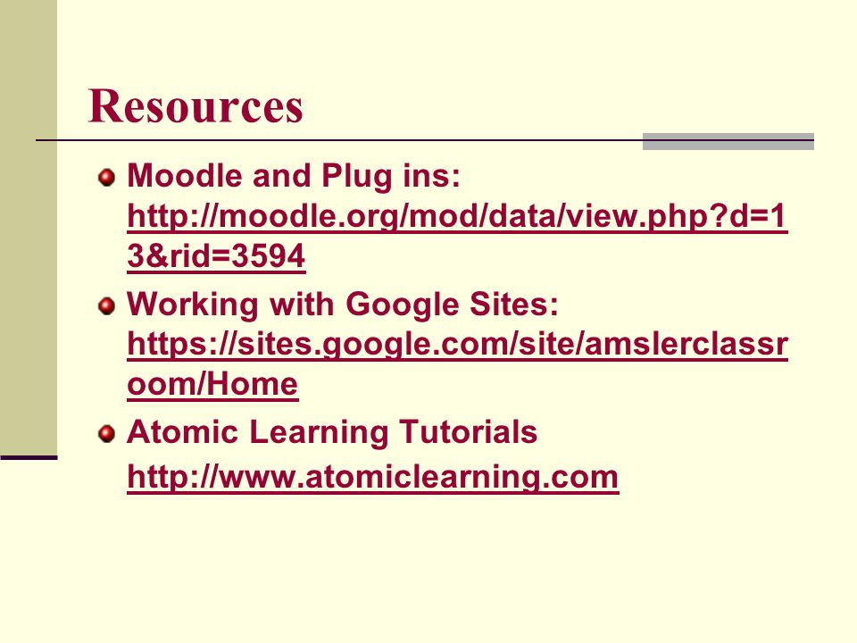 Resources Moodle and Plug ins:   d=1 3&rid= d=1 3&rid=3594 Working with Google Sites:   oom/Home   oom/Home Atomic Learning Tutorials