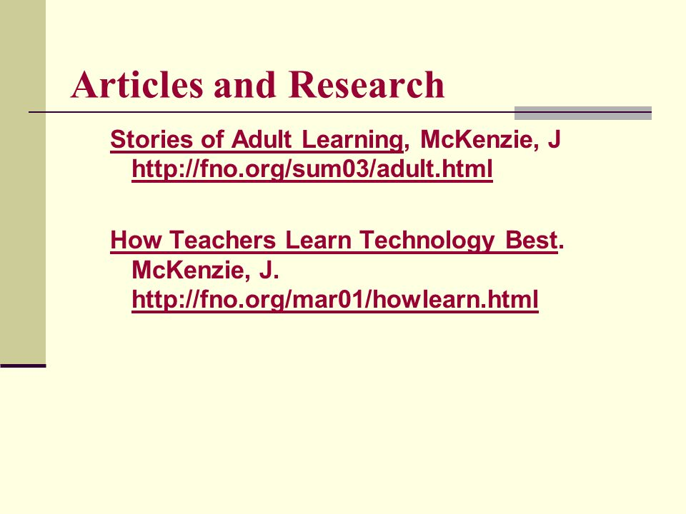 Articles and Research Stories of Adult Learning, McKenzie, J http://fno.org/sum03/adult.html http://fno.org/sum03/adult.html How Teachers Learn Technology Best.
