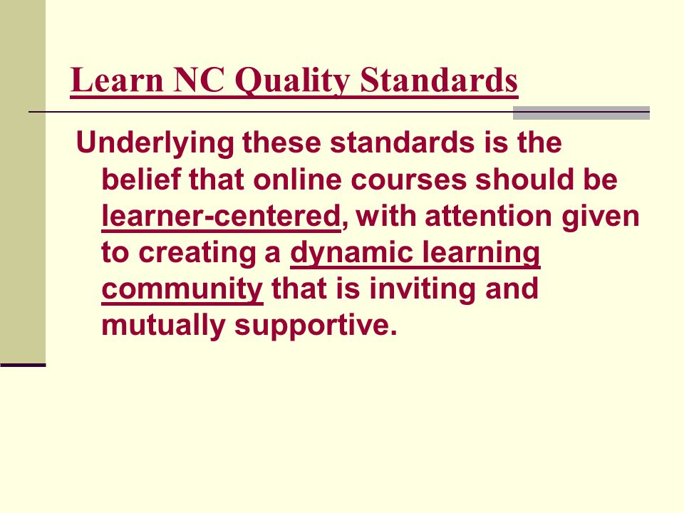 Learn NC Quality Standards Underlying these standards is the belief that online courses should be learner-centered, with attention given to creating a dynamic learning community that is inviting and mutually supportive.