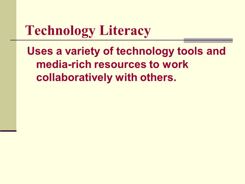 Technology Literacy Uses a variety of technology tools and media-rich resources to work collaboratively with others.